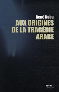 René Naba - Aux origines de la tragédie arabe.