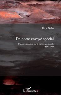 René Naba - De notre envoyé spécial - Un correspondant sur le théâtre du monde 1969-2009.