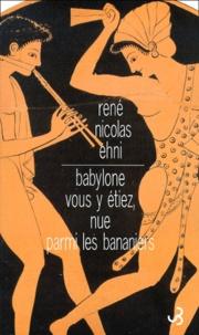 René-Nicolas Ehni - Babylone vous y étiez, nue parmi les bananiers.