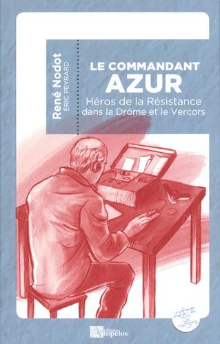 Le commandant Azur. Héros de la Résistance dans la Drôme et le Vercors