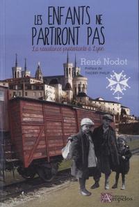 René Nodot - Les enfants ne partiront pas ! - La résistance protestante à Lyon.