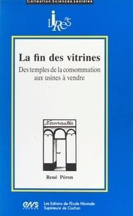 René Péron - La fin des vitrines - Des temples de la consommation aux usines à vendre.