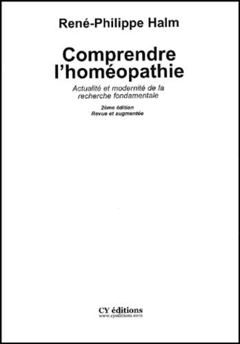 René-Philippe Halm - Comprendre l'homéopathie. - Actualité et modernité de la recherche fondamentale, 2ème édition.