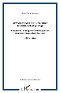 René-Pierre Anouma - AUX ORIGINES DE LA NATION IVOIRIENNE 1893-1946 : Volume I - Conquêtes coloniales et aménagements territoriaux 1893-1920.