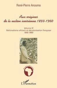René-Pierre Anouma - Aux origines de la nation ivoirienne 1893-1960 - Volume 3, Nationalisme africain et décolonisation française, 1945-1960.