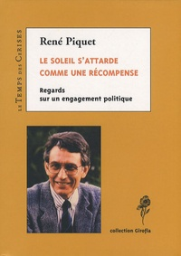 René Piquet - Le soleil s'attarde comme une récompense - Regards sur un engagement politique.