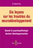 René Pry - Six leçons sur les troubles du neurodéveloppement - Quand la psychopathologie devient développementale.