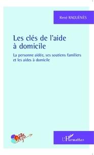 René Raguénès - Les clés de l'aide à domicile - La personne aidée, ses soutiens familiers et les aides à domicile.