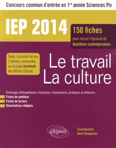 René Rampnoux - Le travail, la culture IEP 2014 - 150 fiches pour réussir l'épreuve de questions contemporaines, concours commun d'entrée en 1re année Sciences Po.