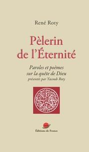 René Roty - Pèlerin de l'Eternité - Paroles et poèmes sur la quête de Dieu.
