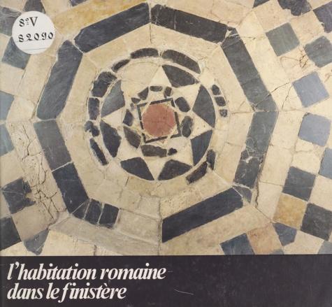 L'habitation romaine dans le Finistère. Quimper, 18 juillet-31 octobre 1980 : exposition organisée par les musées de Quimper et par la Direction des antiquités historiques de Bretagne