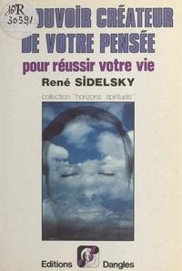René Sidelsky - Le Pouvoir créateur de votre pensée pour réussir votre vie.