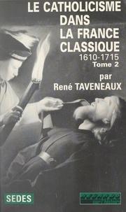 René Taveneaux et Jean-Pierre Poussou - Le catholicisme dans la France classique : 1610-1715 (2).