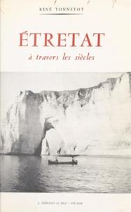 René Tonnetot et Eugène Delahoutre - Étretat à travers les siècles.