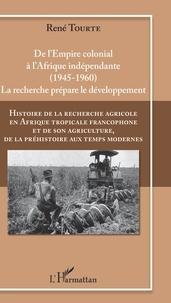 René Tourte - Histoire de la recherche agricole en Afrique tropicale francophone et de son agriculture, de la préhistoire aux temps modernes - Volume 4, De l'empire colonial à l'Afrique indépendante, 1945-1960.