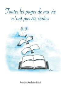 Renée Archambault - Toutes les pages de ma vie n'ont pas été écrites.