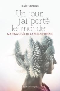 Renée Charron - Un jour, j'ai porté le monde - Ma traversée de la schizophrénie.