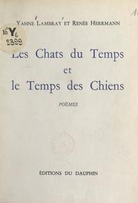 Renée Herrmann et Yahne Lambray - Les chats du temps et le temps des chiens.