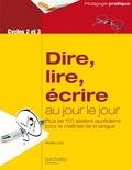 Renée Léon - Dire, lire, écrire au jour le jour Cycles 2 et 3 - Plus de 100 ateliers quotidiens pour la maîtrise de la langue.