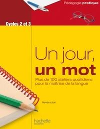 Renée Léon - Un jour, un mot - Ateliers quotidiens pour la maîtrise de la langue - Cycles 2 et 3.