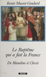 Renée Mussot-Goulard - Le baptême qui a fait la France : de Blandine à Clovis.