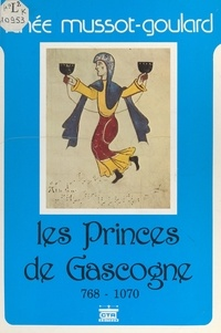 Renée Mussot-Goulard et  Collectif - Les princes de Gascogne, 768-1070.