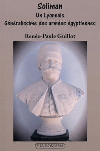 Renée-Paule Guillot - Soliman - Un Lyonnais Généralissime des armées égyptiennes.