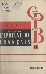 Renée Vredon et H. Bordas - L'épreuve de français au B.E.P.C. - Caractéristiques de l'épreuve et conseils pour la préparer, dictées et questions, réponses aux questions, sujets de composition française traités ou commentés.