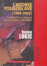 Renéo Lukic - L'agonie yougoslave (1986-2003) - Les Etas-Unis et l'Europe face aux guerres balkaniques.