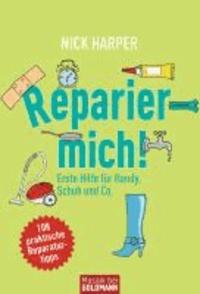 Reparier mich! - Erste Hilfe für Handy, Schuh und Co. - 108 praktische Reparaturtipps.