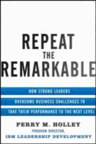 Repeat the Remarkable: How Strong Leaders Overcome Business Challenges to Take Their Performance to the Next Level.