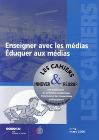 CRDP de l'académie de Créteil - Les cahiers innover & réussir N° 12, Mars 2006 : Enseigner avec les médias - Eduquer aux médias.