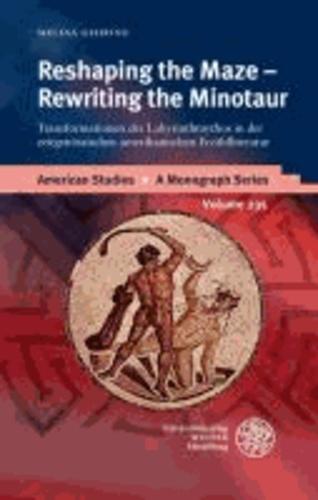 Reshaping the Maze - Rewriting the Minotaur - Transformationen des Labyrinthmythos in der zeitgenössischen amerikanischen Erzählliteratur.