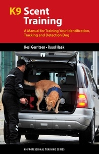 Resi Gerritsen et Ruud Haak - K9 Scent Training - A Manual for Training Your Identification, Tracking and Detection Dog.