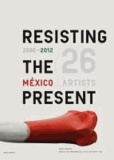 Angeline Scherf - Resisting the Present - Mexico 2000 / 2012.