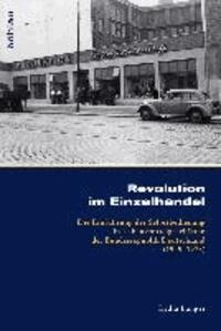 Revolution im Einzelhandel - Die Einführung der Selbstbedienung in Lebensmittelgeschäften der Bundesrepublik Deutschland (1949-1973).