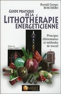 Reynald Georges Boschiero - Guide pratique de la lithothérapie énergéticienne - Principes élémentaires et méthodes de travail.