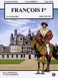 Reynald Secher et Guy Lehideux - François Ier - Le roi chevalier (1494-1515/1547).