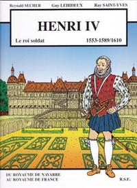 Reynald Secher et Guy Lehideux - Henri IV - 1553-1589/1610, Le roi soldat.