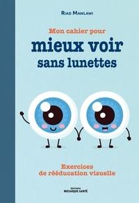 Mon cahier pour mieux voir sans lunettes- Exercices de rééducation visuelle - Riad Mawlawi |