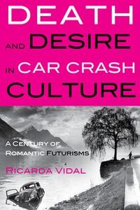 Ricarda Vidal - Death and Desire in Car Crash Culture - A Century of Romantic Futurisms.