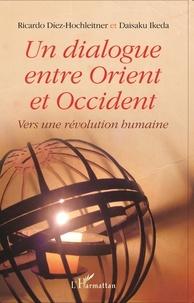 Ricardo Diez-Hochleitner et Daisaku Ikeda - Un dialogue entre Orient et Occident - Vers une révolution humaine.