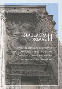 Ricardo Gonzalez Villaescusa et Joaquín Ruiz de Arbulo - Simulacra Romae II - Rome, les capitales de province (capita prouinciarum) et la création d'un espace commun européen - Une approche archéologique.