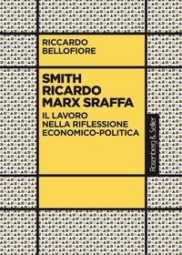 Riccardo Bellofiore - Smith Ricardo Marx Sraffa - Il lavoro nella riflessione economico-politica.