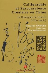 Riccardo Joppert - Calligraphie et surconscience créatrice en Chine - Le Kuangcao de Huaisu (VIIIe siècle).