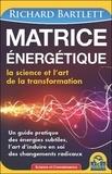 Richard A. Bartlett - Matrice énergétique - La science et l'art de la transformation. Un guide pratique des énergies subtiles, l'art d'induire en soi des changements radicaux.
