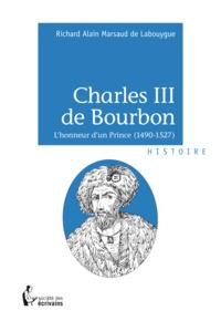Richard Alain Marsaud de Labouygue - Charles III de Bourbon - L'honneur d'un prince (1490-1527).