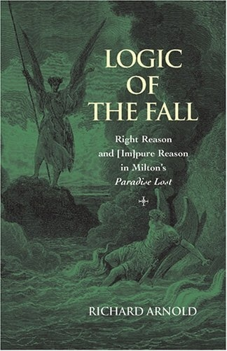 """Richard Arnold - Logic of the Fall - Right Reason and [Im pure Reason in Milton's Paradise Lost""""."""