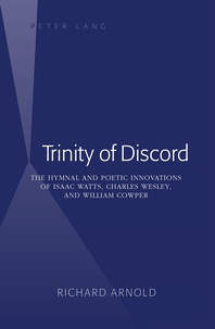Richard Arnold - Trinity of Discord - The Hymnal and Poetic Innovations of Isaac Watts, Charles Wesley, and William Cowper.