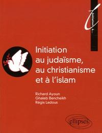 Richard Ayoun et Ghaleb Bencheikh - Initiation au Judaïsme, au christianisme et à l'islam.